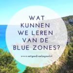 Wat kunnen we leren van de Blue Zones?